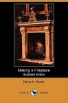 Making a Fireplace (Illustrated Edition) (Dodo Press) - Henry Hodgman Saylor
