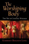 The Worshiping Body: The Art of Leading Worship - Kimberly Bracken Long