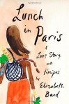 Lunch in Paris: A Love Story, with Recipes by Bard, Elizabeth (2010) Hardcover - Elizabeth Bard