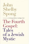 The Fourth Gospel: Tales of a Jewish Mystic - John Shelby Spong