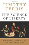 The Science of Liberty: Democracy, Reason, and the Laws of Nature - Timothy Ferris
