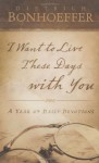 I Want to Live These Days with You: A Year of Daily Devotions - Dietrich Bonhoeffer