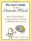 The User's Guide to the Human Mind: Why Our Brains Make Us Unhappy, Anxious, and Neurotic and What We Can Do about It - Shawn T. Smith