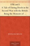 D'Ri and I A Tale of Daring Deeds in the Second War with the British. Being the Memoirs of Colonel Ramon Bell, U.S.A. - Irving Bacheller