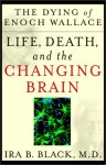 The Dying of Enoch Wallace: Life, Death, and the Changing Brain - Ira B. Black