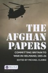The Afghan Papers: Committing Britain to War in Helmand, 2005-06 - Michael Clarke