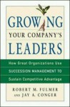 Growing Your Company's Leaders: How Great Organizations Use Succession Management to Sustain Competitive Advantage - Robert M. Fulmer, Jay A. Conger