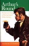 Arthur's Round: The Life and Times of Brewing Legend Arthur Guinness - Patrick Guinness