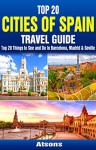 Top 20 Box Set: Cities of Spain Travel Guide - Top 20 Things to See and Do in Barcelona, Madrid & Seville (Travel Box Set Book 3) - Atsons, Barcelona, Madrid, Seville, Spain Travel Guide