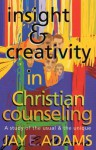 Insight & Creativity in Christian Counseling: A Study of the Usual & the Unique - Jay E. Adams