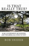 Is That Really True?: Is Big Government, Big Business and the Media All Lying to You? - Bob Snider