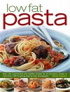 Low-Fat Pasta: Over 150 Inspirational and Healthy Step-By-Step Recipes for All Occassions, Shown in More Than 160 Tempting Photographs - Valerie Ferguson
