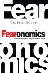 Fearonomics: A Stimulus of Hope for Tough Economic Times - Bill Moore