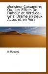 Monsieur Cassandre; Ou, Les Effets De l'amour et Verd-de-Gris; Drame en Deux Actes et en Vers (French Edition) - M Doucet