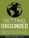 Getting Grounded: Connecting with the Earth for Greater Health, Patience, Serenity and Insight - Michael Hetherington