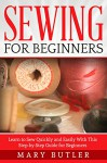 Sewing for Beginners: Learn to Sew Quickly and Easily With This Step-by-Step Guide for Beginners (Sewing, Sewing Patterns, Sewing Projects) - Mary Butler, Sewing