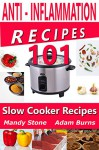 Anti Inflammation Recipes - 101 Slow Cooker Recipes - (Crockpot Recipes, Inflammation, Crockpot Cookbook (Anti Inflammation Cookbook) - Mandy Stone, Adam Burns