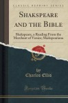 Shakspeare and the Bible: Shakspeare, a Reading From the Merchant of Venice; Shakspeariana (Classic Reprint) - Charles Ellis