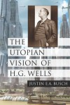 The Utopian Vision of H.G. Wells - Justin E.A. Busch