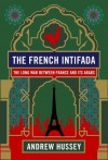 The French Intifada: The Long War Between France and Its Arabs - Andrew Hussey