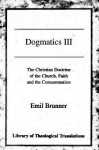 Dogmatics: Volume III - Christian Doctrine of the Church, Faith & the Consummation - Emil Brunner