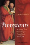 Protestants: A History from Wittenberg to Pennsylvania 1517 - 1740 - C. Scott Dixon