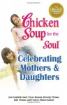Chicken Soup for the Soul Celebrating Mothers and Daughters - Jack Canfield, Mark Victor Hansen, Frances Firman Salorio, Dorothy Firman, Julie Firman