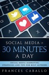 Social Media in 30 Minutes a Day: Social Media Marketing Strategies and Tips for Busy Authors - Frances Caballo