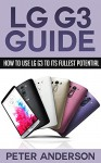 LG G3 Guide: How to use LG G3 to its Fullest Potential (LG, G3, Fullest potential, LG G3, LG G3 Guide, Handbook) - Peter Anderson