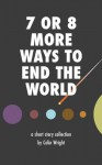 7 or 8 More Ways to End the World - Colin Wright