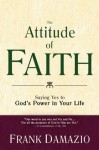 Attitude of Faith, The: Saying Yes to God's Power in Your Life - Frank Damazio