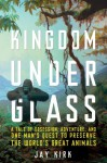 Kingdom Under Glass: A Tale of Obsession, Adventure, and One Man's Quest to Preserve the World's Great Animals - Jay Kirk