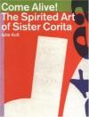 Come Alive!: The Spirited Art of Sister Corita - Julie Ault, Daniel Berrigan