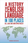 A History of the English Language in 100 Places - Bill Lucas, Christopher Mulvey, David Crystal