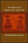 The Women of Mexico City, 1790-1857 - Silvia Marina Arrom
