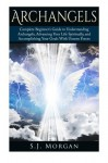 Archangels: Complete Beginner's Guide to Understanding Archangels, Advancing Your Life Spiritually, and Accomplishing Your Goals With Unseen Forces (Archangles,Angels, Spirit Guides, Spirituality) - S.J. Morgan