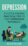 Depression: 11 Little Known Practical Tips To Fight Depression Naturally (Learn To Control & Overcome Depression Naturally and Live a Healthier , Happier Life) - Katelyn Williams
