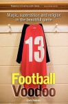 Football Voodoo: Magic, Superstition And Religion In The Beautiful Game - Chris Roberts, Daniel Morgenstern