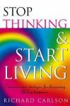 Stop Thinking, Start Living: Discover Lifelong Happiness - Richard Carlson