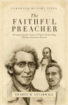 The Faithful Preacher: Recapturing the Vision of Three Pioneering African-American Pastors - Thabiti M. Anyabwile