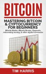Bitcoin: Mastering Bitcoin & Cyptocurrency for Beginners - Bitcoin Basics, Bitcoin Stories, Dogecoin, Reinventing Money & Other Digital Currencies - Tim Harris