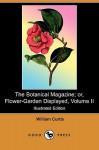 The Botanical Magazine; Or, Flower-Garden Displayed, Volume II (Illustrated Edition) (Dodo Press) - William Curtis