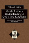 Martin Luther's Understanding of God's Two Kingdoms: A Response to the Challenge of Skepticism - William Wright