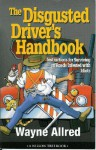 The Disgusted Driver's Handbook -- Instructions For Surviving on Roads Infested with Idiots. (Truth About Life) - Wayne Allred