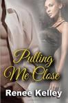 Pulling Me Close - Renee Kelley