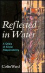 Reflected in Water: A Crisis of Social Responsibility - Colin Ward
