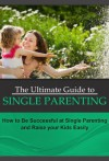 The Ultimate Guide to Single Parenting: How to Be Successful at Single Parenting and Raise your Kids Easily (Single Parenting That Works) - Mary Johnson