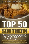 Top 50 Southern Recipes - Authentic Southern Cookbook: Delicious and Easy Southern Food Recipes For All Skill Levels and Cuisine Backgrounds - John Martin