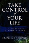 Take Control of Your Life: Escape the Grip of Codependency - James B. Richards