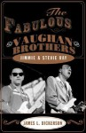 The Fabulous Vaughan Brothers: Jimmie and Stevie Ray - James L. Dickerson
